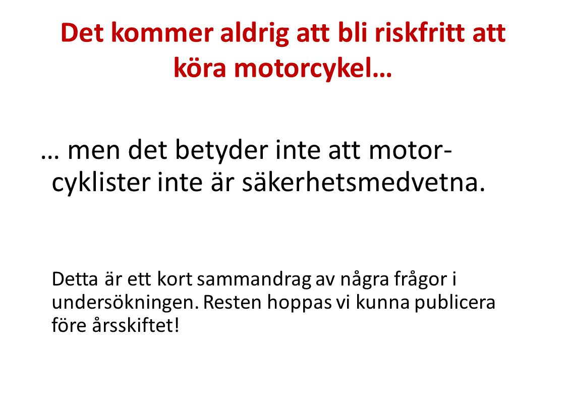 Mera slutsatser Anser att vajerräcken är bra för bilister men inte för motorcyklister Majoriteten är positiva till mitträcken utformade och placerade utifrån ett MC-perspektiv Många har varit nära att krocka med ett annat fordon som inte sett motorcyklisten Ser inte sänkt hastighet som viktig åtgärd för ökad säkerhet Framhåller andra åtgärder, t ex uppmärksamhets- kampanjer och vägunderhåll