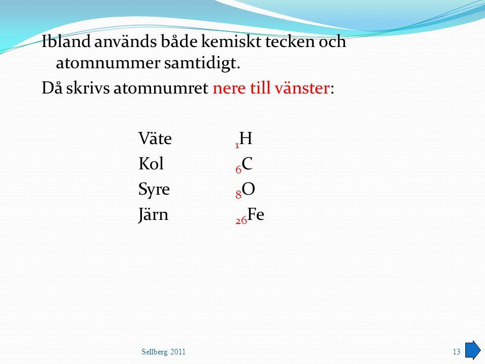 Ibland används både kemiskt tecken och atomnummer samtidigt. Då skrivs atomnumret nere till vänster: Väte 1 H Kol 6 C Syre 8 O Järn 26 Fe Sellberg 201