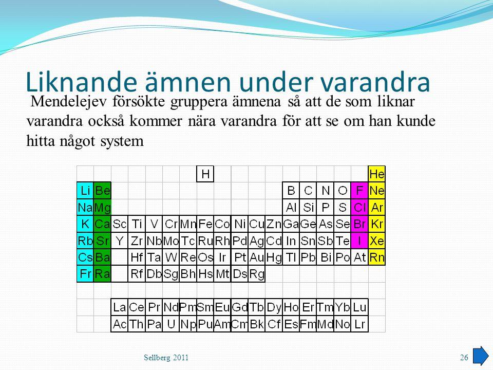 Liknande ämnen under varandra Sellberg 201126 Mendelejev försökte gruppera ämnena så att de som liknar varandra också kommer nära varandra för att se