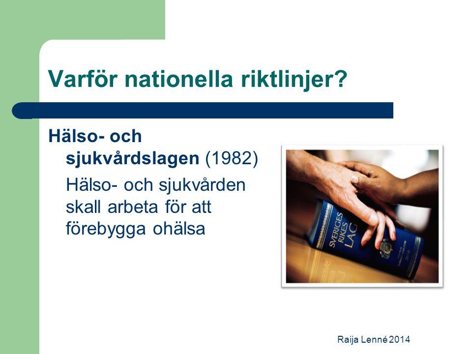 Varför nationella riktlinjer? Hälso- och sjukvårdslagen (1982) Hälso- och sjukvården skall arbeta för att förebygga ohälsa Raija Lenné 2014