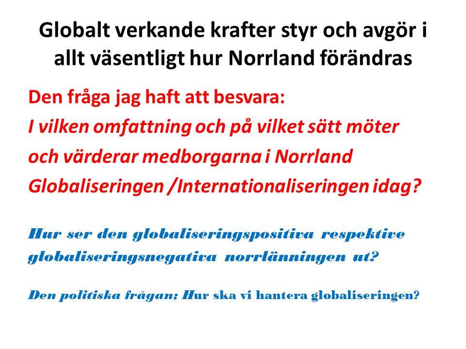 Globalt verkande krafter styr och avgör i allt väsentligt hur Norrland förändras Den fråga jag haft att besvara: I vilken omfattning och på vilket sätt möter och värderar medborgarna i Norrland Globaliseringen /Internationaliseringen idag.