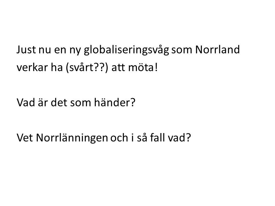 Just nu en ny globaliseringsvåg som Norrland verkar ha (svårt ) att möta.