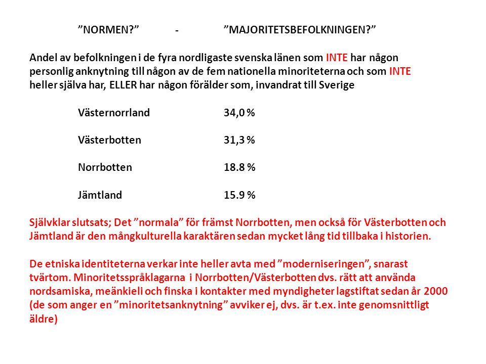 NORMEN - MAJORITETSBEFOLKNINGEN Andel av befolkningen i de fyra nordligaste svenska länen som INTE har någon personlig anknytning till någon av de fem nationella minoriteterna och som INTE heller själva har, ELLER har någon förälder som, invandrat till Sverige Västernorrland34,0 % Västerbotten31,3 % Norrbotten18.8 % Jämtland15.9 % Självklar slutsats; Det normala för främst Norrbotten, men också för Västerbotten och Jämtland är den mångkulturella karaktären sedan mycket lång tid tillbaka i historien.