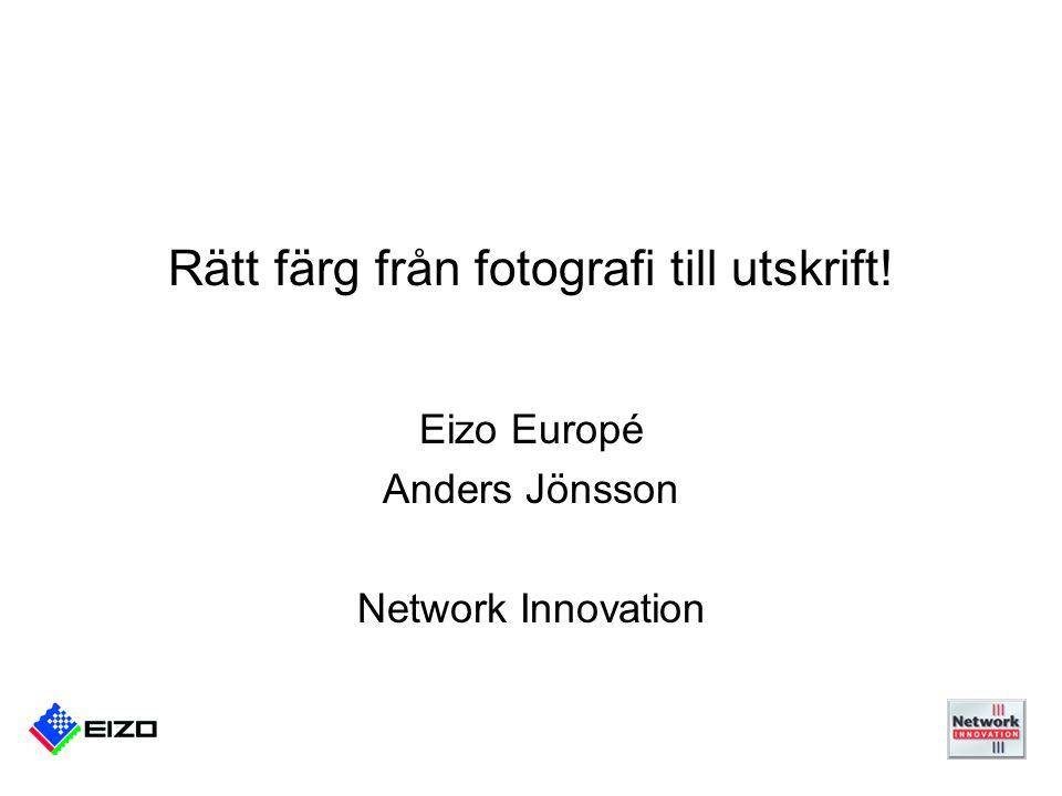 Rätt färg från fotografi till utskrift! Eizo Europé Anders Jönsson Network Innovation