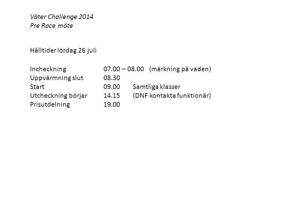 Väter Challenge 2014 Pre Race möte Hålltider lördag 26 juli Incheckning07.00 – 08.00 (märkning på vaden) Uppvärmning slut 08.30 Start09.00Samtliga klasser Utcheckning börjar 14.15(DNF kontakta funktionär) Prisutdelning19.00