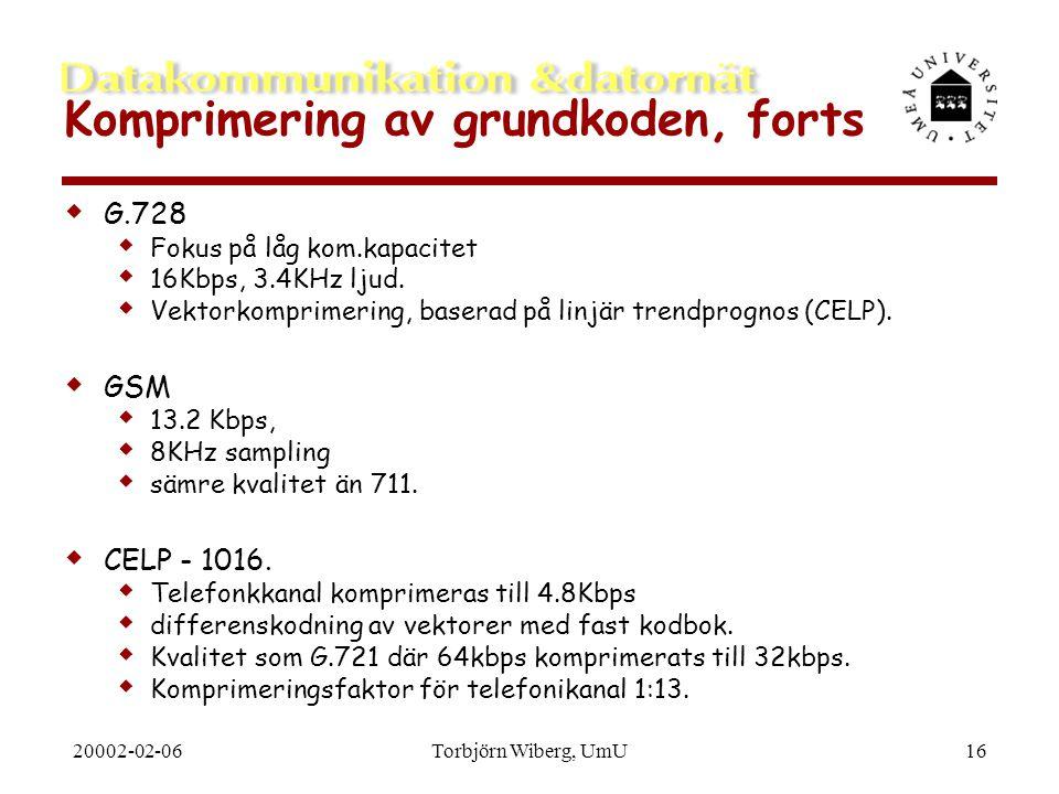 20002-02-06Torbjörn Wiberg, UmU16 Komprimering av grundkoden, forts  G.728  Fokus på låg kom.kapacitet  16Kbps, 3.4KHz ljud.  Vektorkomprimering,