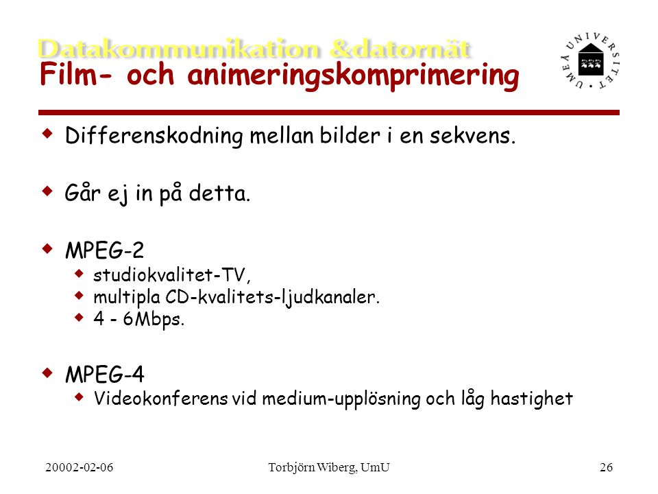 20002-02-06Torbjörn Wiberg, UmU26 Film- och animeringskomprimering  Differenskodning mellan bilder i en sekvens.  Går ej in på detta.  MPEG-2  stu