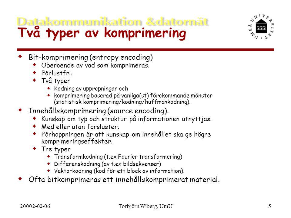 20002-02-06Torbjörn Wiberg, UmU6 Komprimeringsmetoder  Komprimeringsmetoder baseras på ett fåtal grundidéer som  specialutformas för den tillämpning man har i åtanke  nästas på heuristiska grunder  Grundidéerna är  Upprepningskomprimering  Statistisk komprimering  Transformkodning  Differenskodning  Vektorkodning  Det här är delvis mina egna, beskrivande namn på idéerna, de specifika metoderna kan ha ganska fantasifulla namn