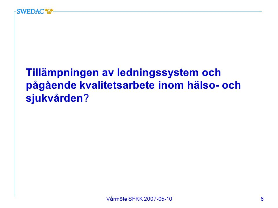Vårmöte SFKK 2007-05-107 SWEDAC har startat ett kartläggningsprojekt i syfte att få en helhetsbild av den svenska hälso- och sjukvårdens kvalitetsstatus Socialstyrelsen är föreskrivande myndighet och har ett tillsynsansvar SWEDAC har inget tillsynsansvar och har inte för avsikt att kontrollera att sjukvården uppfyller Socialstyrelsens kvalitetsföreskrift 2005:12
