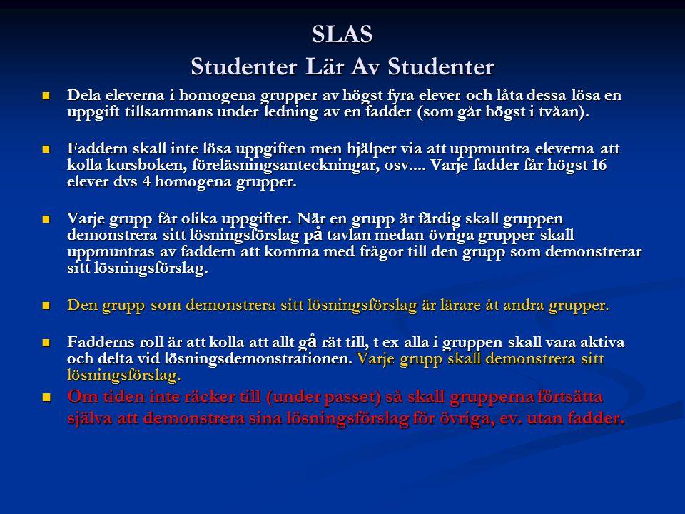 SLAS Studenter Lär Av Studenter Dela eleverna i homogena grupper av högst fyra elever och låta dessa lösa en uppgift tillsammans under ledning av en fadder (som går högst i tvåan).
