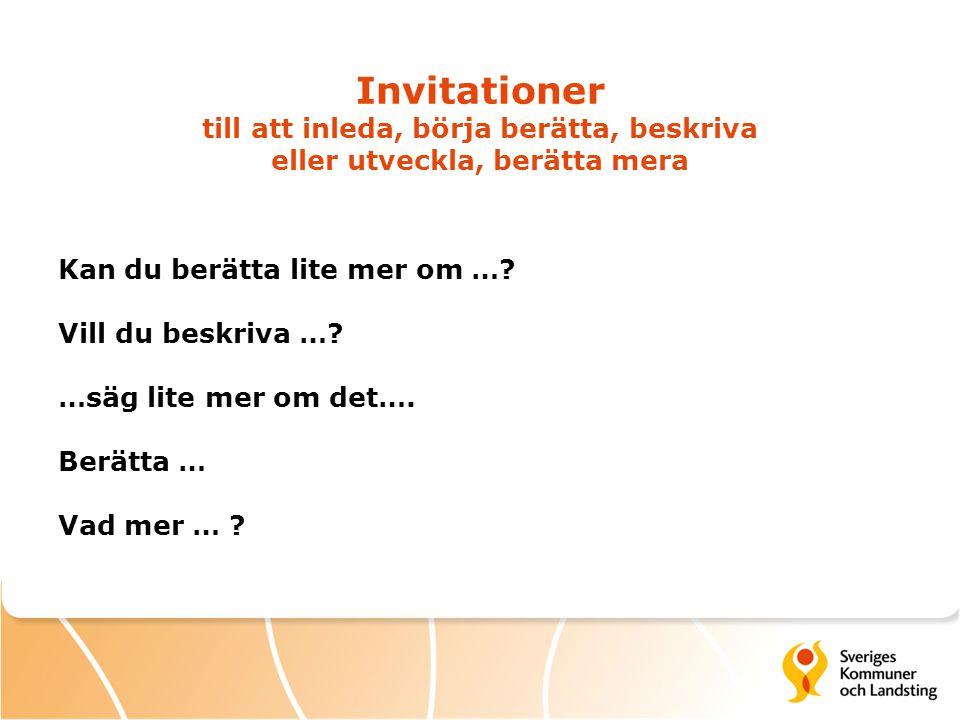 Invitationer till att inleda, börja berätta, beskriva eller utveckla, berätta mera Kan du berätta lite mer om …? Vill du beskriva …? …säg lite mer om