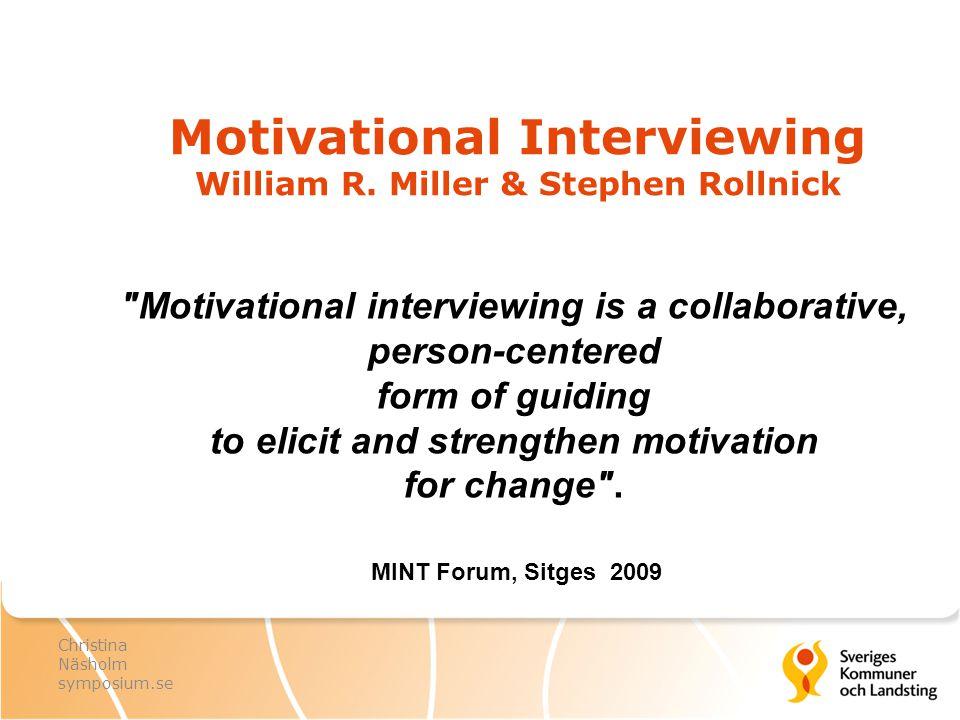 Motiverande samtal – MI Strategier Generellt lyssna efter, hämta fram och förstärka motivation Be om lov inledningar & övergångar Meny Agenda Informera i dialog Förebygga, möta, hantera motstånd Ambivalenssamtal Resonera om, hämta fram och förstärka betydelse och säkerhet Hjälp att fatta och befästa beslut Hjälp att planera, komma igång med, genomföra och stabilisera förändring Kommunikationsfärdigheter OARS Öppna utforskande frågor Affirmationer Reflektioner/speglingar Sammanfattningar Motiverande samtalsanda MI – spirit Empati Hämta fram Samarbete Autonomi Grundläggande principer Visa empati Utveckla diskrepans Respektera motstånd Stötta tilltro till egen förmåga Christina Näsholm leg psykolog, leg psykoterapeut, specialist i klinisk psykologi MINT Motivational Interviewing Network of Trainers