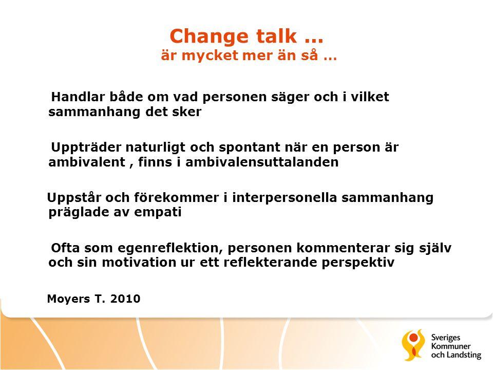 Change talk... är mycket mer än så … Handlar både om vad personen säger och i vilket sammanhang det sker Uppträder naturligt och spontant när en perso
