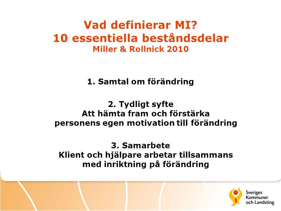 Vad definierar MI? 10 essentiella beståndsdelar Miller & Rollnick 2010 1. Samtal om förändring 2. Tydligt syfte Att hämta fram och förstärka personens