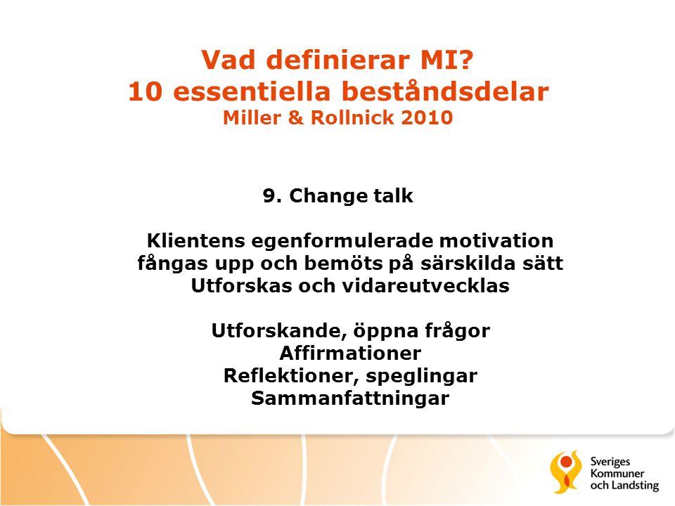 Vad definierar MI? 10 essentiella beståndsdelar Miller & Rollnick 2010 9. Change talk Klientens egenformulerade motivation fångas upp och bemöts på sä