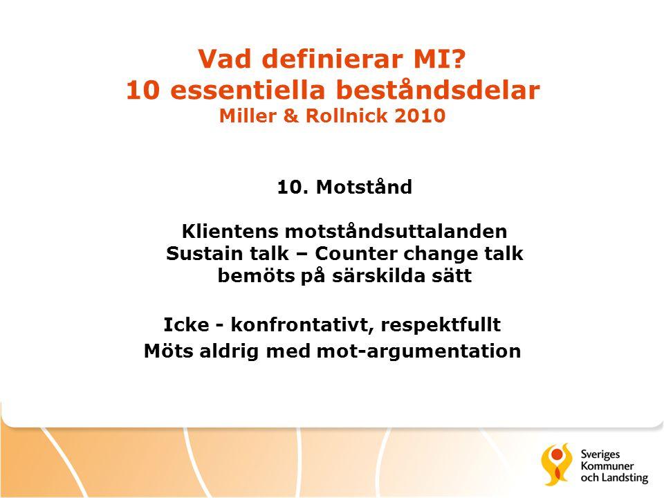Vad definierar MI? 10 essentiella beståndsdelar Miller & Rollnick 2010 10. Motstånd Klientens motståndsuttalanden Sustain talk – Counter change talk b