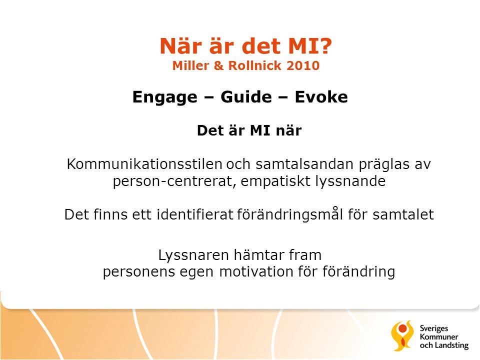 När är det MI? Miller & Rollnick 2010 Engage – Guide – Evoke Det är MI när Kommunikationsstilen och samtalsandan präglas av person-centrerat, empatisk
