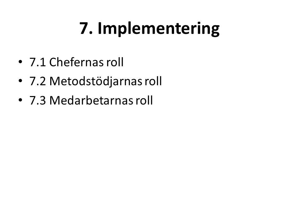 7. Implementering 7.1 Chefernas roll 7.2 Metodstödjarnas roll 7.3 Medarbetarnas roll