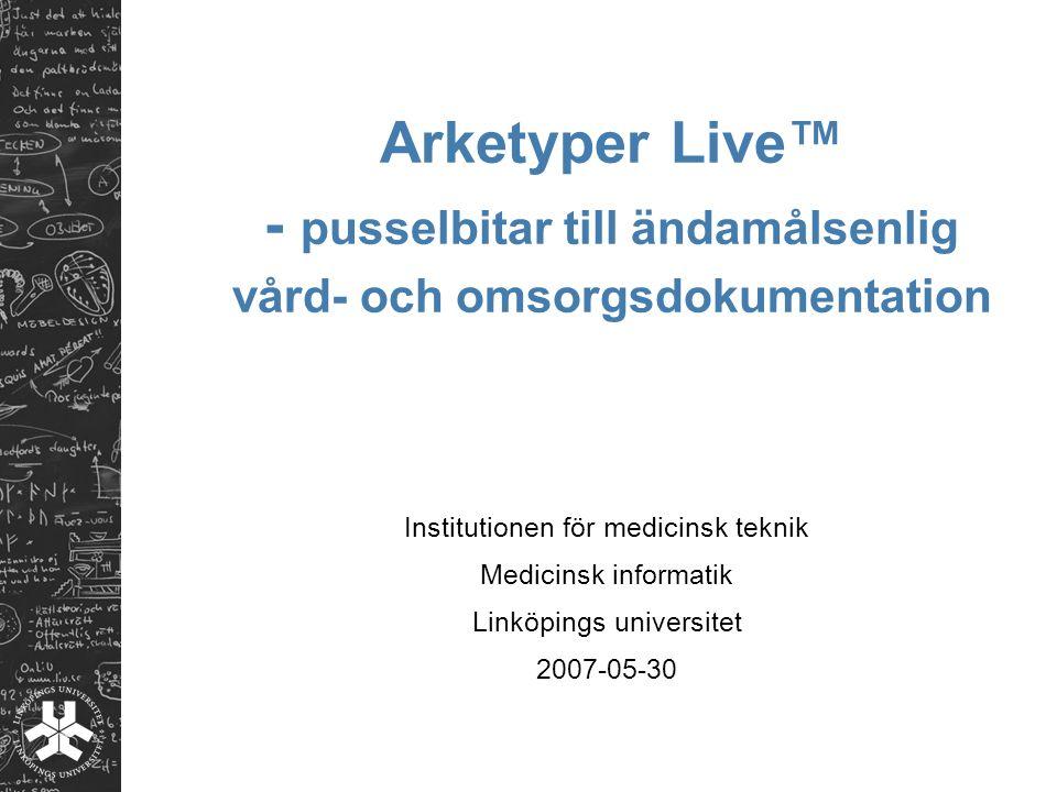 Arketyper Live™ - pusselbitar till ändamålsenlig vård- och omsorgsdokumentation Institutionen för medicinsk teknik Medicinsk informatik Linköpings uni
