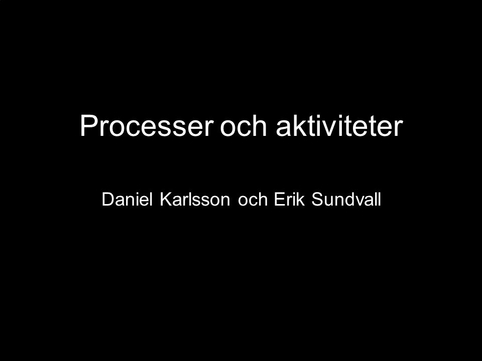 Processer och aktiviteter Daniel Karlsson och Erik Sundvall