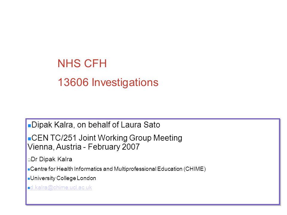 NHS CFH 13606 Investigations Dipak Kalra, on behalf of Laura Sato CEN TC/251 Joint Working Group Meeting Vienna, Austria - February 2007  Dr Dipak Ka