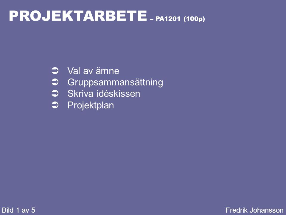 PROJEKTARBETE – PA1201 (100p) Bild 1 av 5Fredrik Johansson  Val av ämne  Gruppsammansättning  Skriva idéskissen  Projektplan