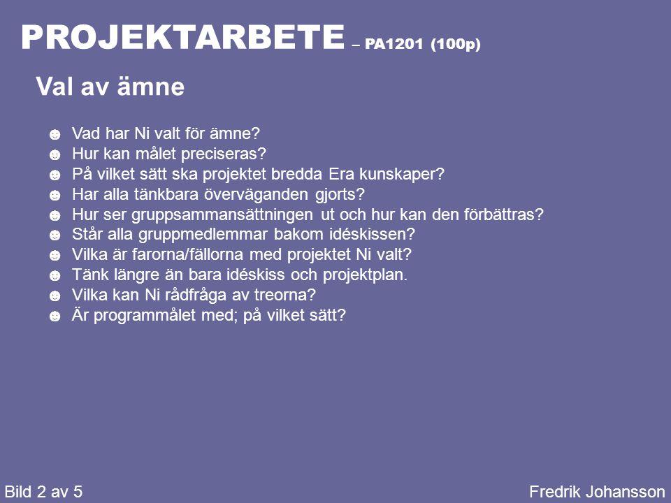 PROJEKTARBETE – PA1201 (100p) Bild 2 av 5Fredrik Johansson Val av ämne ☻Vad har Ni valt för ämne? ☻Hur kan målet preciseras? ☻På vilket sätt ska proje