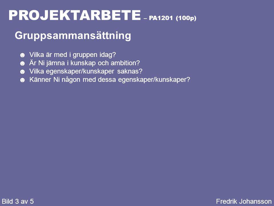 PROJEKTARBETE – PA1201 (100p) Bild 3 av 5Fredrik Johansson Gruppsammansättning ☻Vilka är med i gruppen idag? ☻Är Ni jämna i kunskap och ambition? ☻Vil