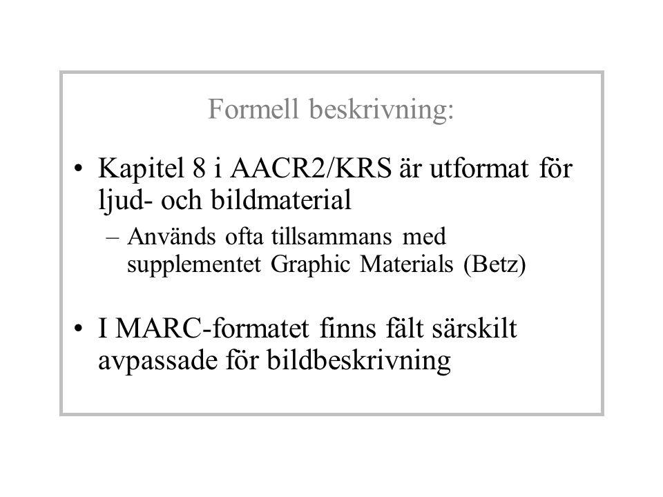 Formell beskrivning: Kapitel 8 i AACR2/KRS är utformat för ljud- och bildmaterial –Används ofta tillsammans med supplementet Graphic Materials (Betz) I MARC-formatet finns fält särskilt avpassade för bildbeskrivning