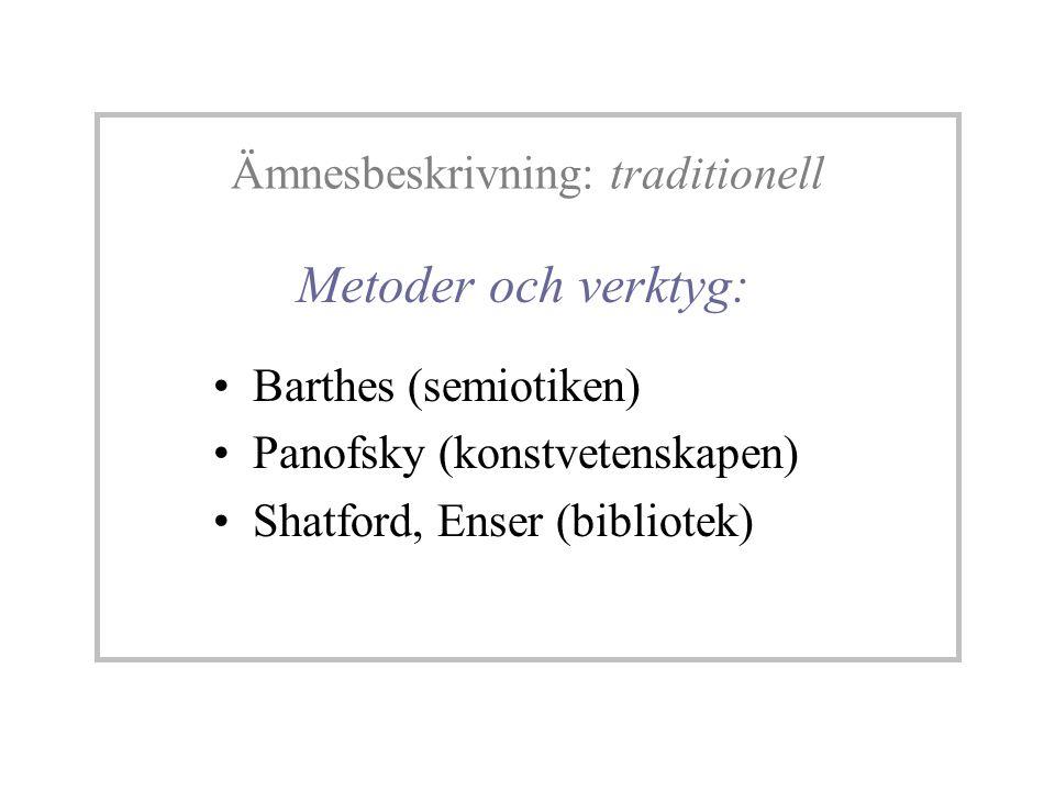 Metoder och verktyg: Barthes (semiotiken) Panofsky (konstvetenskapen) Shatford, Enser (bibliotek) Ämnesbeskrivning: traditionell