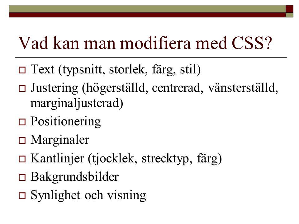 Vad kan man modifiera med CSS?  Text (typsnitt, storlek, färg, stil)  Justering (högerställd, centrerad, vänsterställd, marginaljusterad)  Position