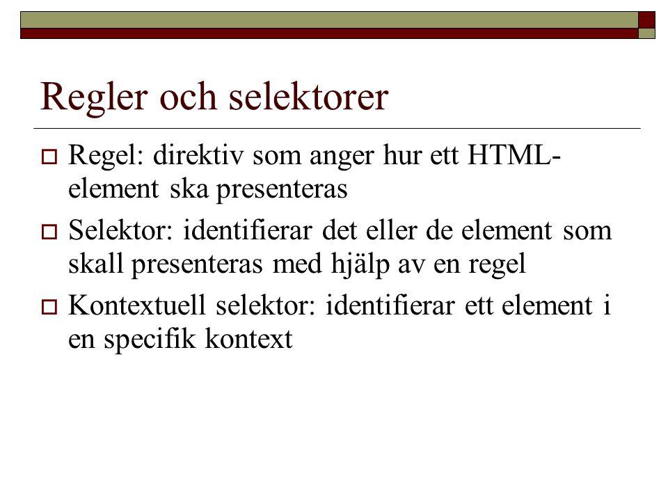 Regler och selektorer  Regel: direktiv som anger hur ett HTML- element ska presenteras  Selektor: identifierar det eller de element som skall presenteras med hjälp av en regel  Kontextuell selektor: identifierar ett element i en specifik kontext