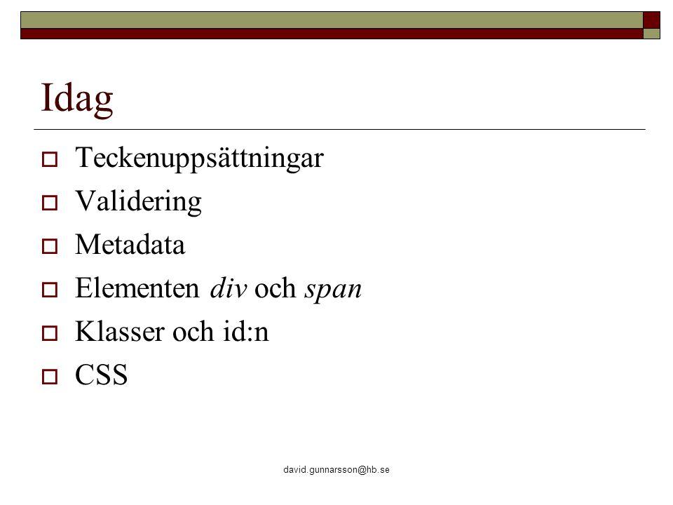 david.gunnarsson@hb.se Idag  Teckenuppsättningar  Validering  Metadata  Elementen div och span  Klasser och id:n  CSS