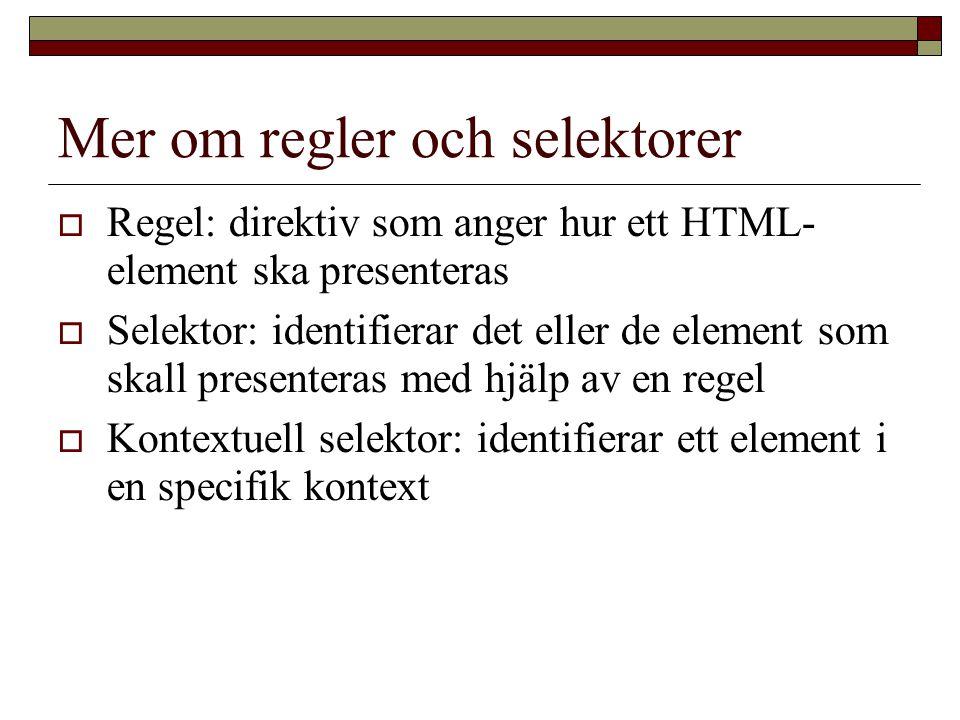 Mer om regler och selektorer  Regel: direktiv som anger hur ett HTML- element ska presenteras  Selektor: identifierar det eller de element som skall presenteras med hjälp av en regel  Kontextuell selektor: identifierar ett element i en specifik kontext