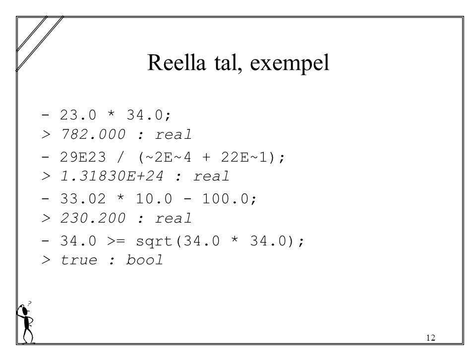 12 Reella tal, exempel - 23.0 * 34.0; > 782.000 : real - 29E23 / (~2E~4 + 22E~1); > 1.31830E+24 : real - 33.02 * 10.0 - 100.0; > 230.200 : real - 34.0 >= sqrt(34.0 * 34.0); > true : bool