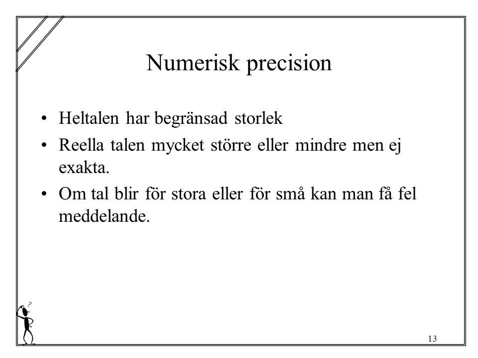 13 Numerisk precision Heltalen har begränsad storlek Reella talen mycket större eller mindre men ej exakta.