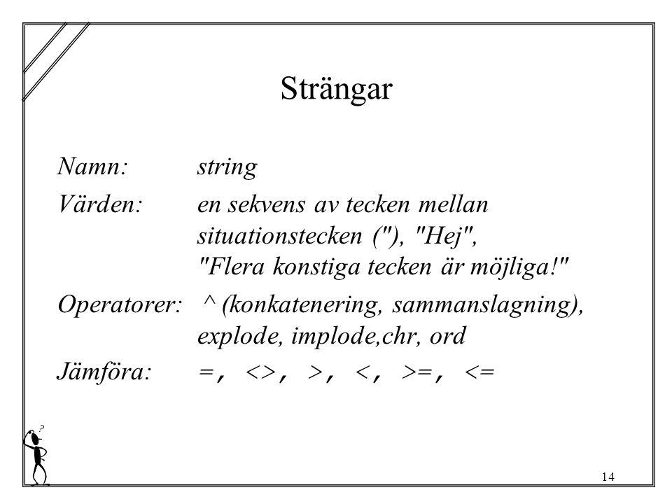 14 Strängar Namn:string Värden:en sekvens av tecken mellan situationstecken ( ), Hej , Flera konstiga tecken är möjliga! Operatorer: ^ (konkatenering, sammanslagning), explode, implode,chr, ord Jämföra: =, <>, >, =, <=
