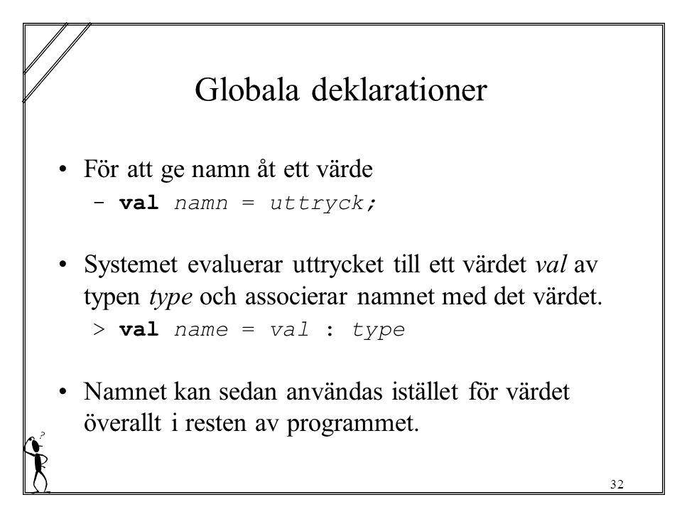 32 Globala deklarationer För att ge namn åt ett värde - val namn = uttryck; Systemet evaluerar uttrycket till ett värdet val av typen type och associerar namnet med det värdet.