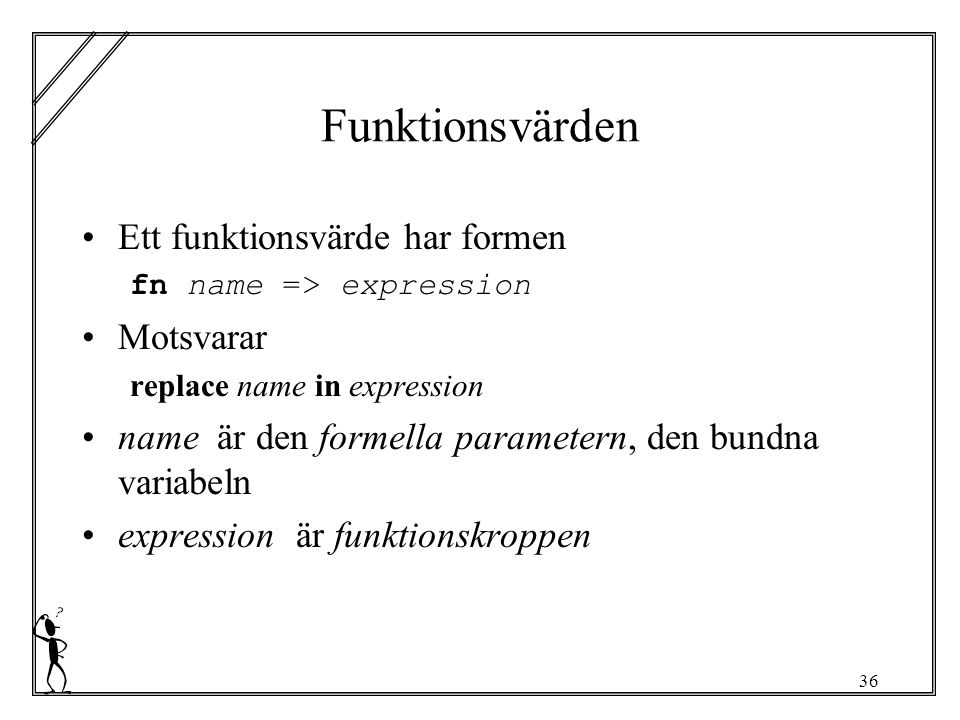 36 Funktionsvärden Ett funktionsvärde har formen fn name => expression Motsvarar replace name in expression name är den formella parametern, den bundna variabeln expression är funktionskroppen