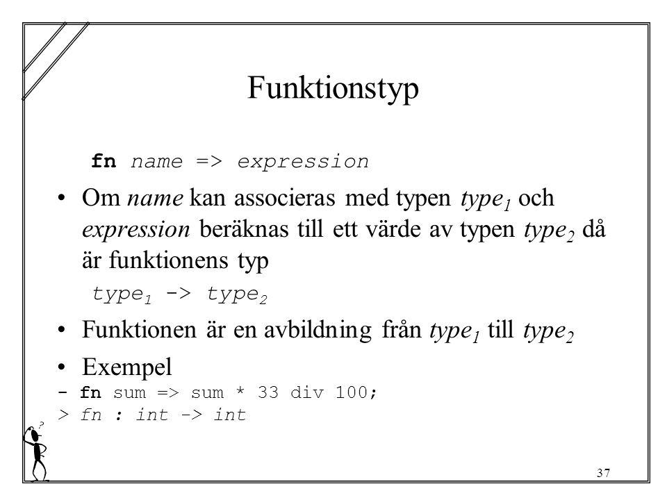 37 Funktionstyp fn name => expression Om name kan associeras med typen type 1 och expression beräknas till ett värde av typen type 2 då är funktionens typ type 1 -> type 2 Funktionen är en avbildning från type 1 till type 2 Exempel - fn sum => sum * 33 div 100; > fn : int -> int