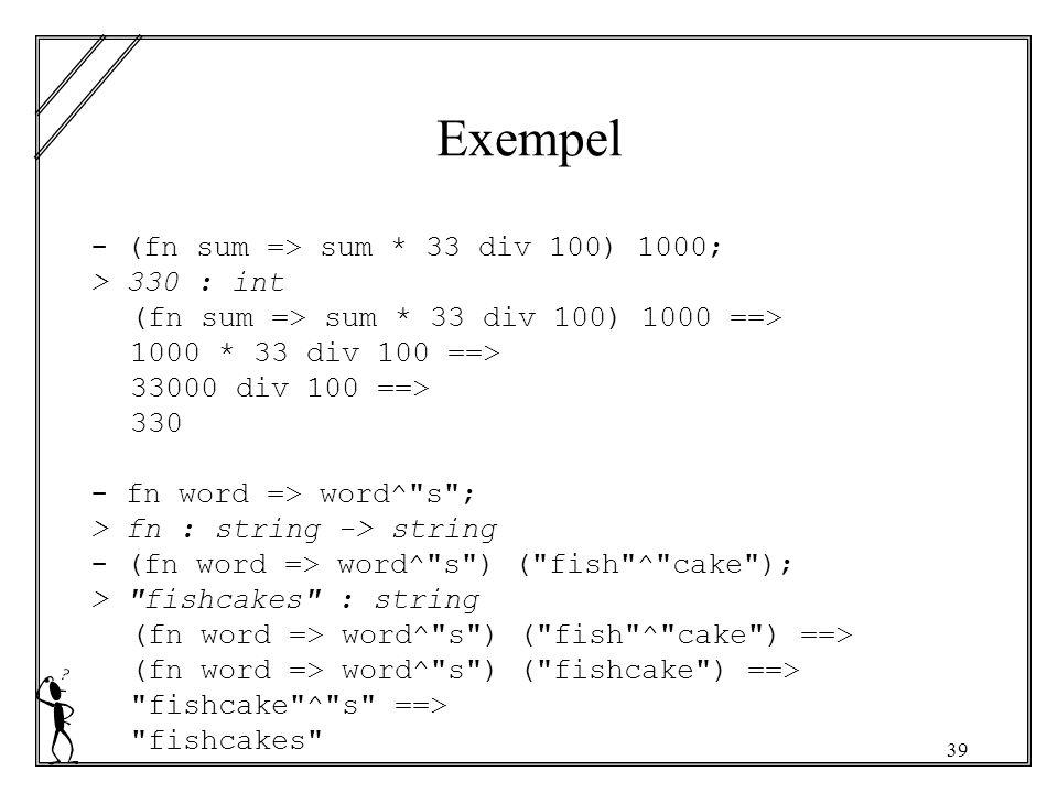 39 Exempel - (fn sum => sum * 33 div 100) 1000; > 330 : int (fn sum => sum * 33 div 100) 1000 ==> 1000 * 33 div 100 ==> 33000 div 100 ==> 330 - fn word => word^ s ; > fn : string -> string - (fn word => word^ s ) ( fish ^ cake ); > fishcakes : string (fn word => word^ s ) ( fish ^ cake ) ==> (fn word => word^ s ) ( fishcake ) ==> fishcake ^ s ==> fishcakes