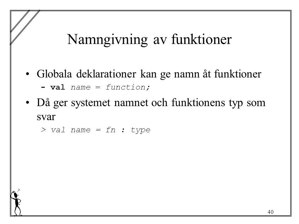 40 Namngivning av funktioner Globala deklarationer kan ge namn åt funktioner - val name = function; Då ger systemet namnet och funktionens typ som svar > val name = fn : type