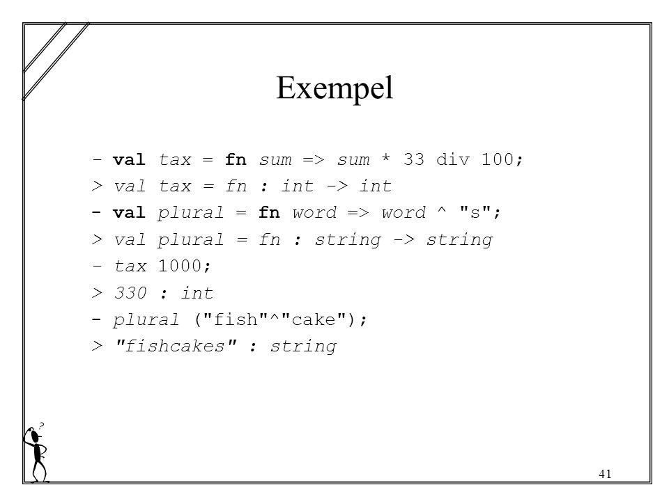 41 Exempel - val tax = fn sum => sum * 33 div 100; > val tax = fn : int -> int - val plural = fn word => word ^ s ; > val plural = fn : string -> string - tax 1000; > 330 : int - plural ( fish ^ cake ); > fishcakes : string