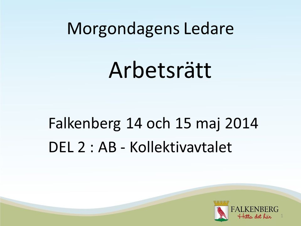 Morgondagens Ledare Arbetsrätt Falkenberg 14 och 15 maj 2014 DEL 2 : AB - Kollektivavtalet 1