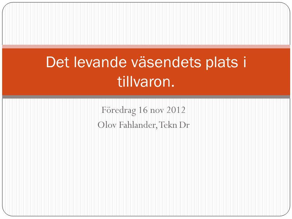 Föredrag 16 nov 2012 Olov Fahlander, Tekn Dr Det levande väsendets plats i tillvaron.