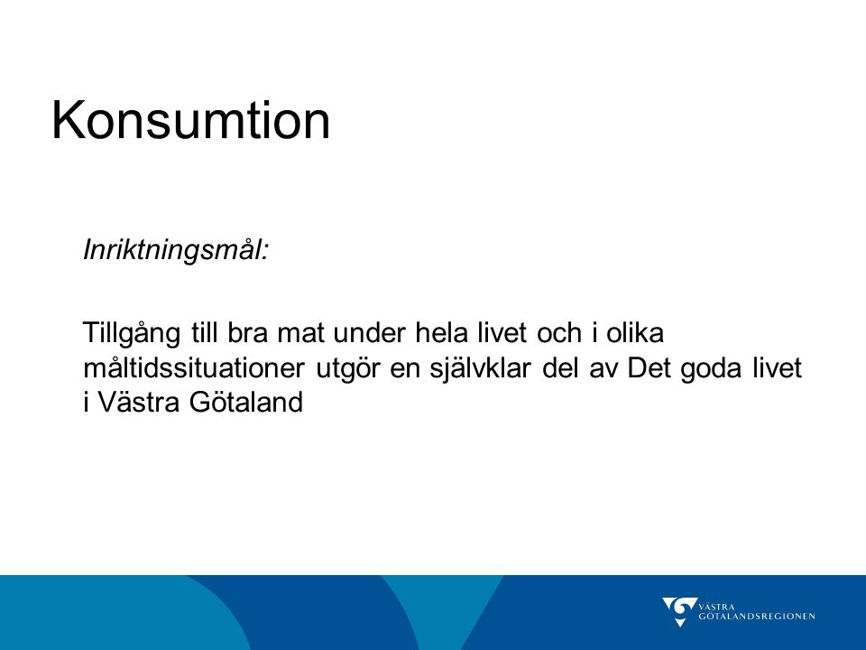 Konsumtion Inriktningsmål: Tillgång till bra mat under hela livet och i olika måltidssituationer utgör en självklar del av Det goda livet i Västra Götaland