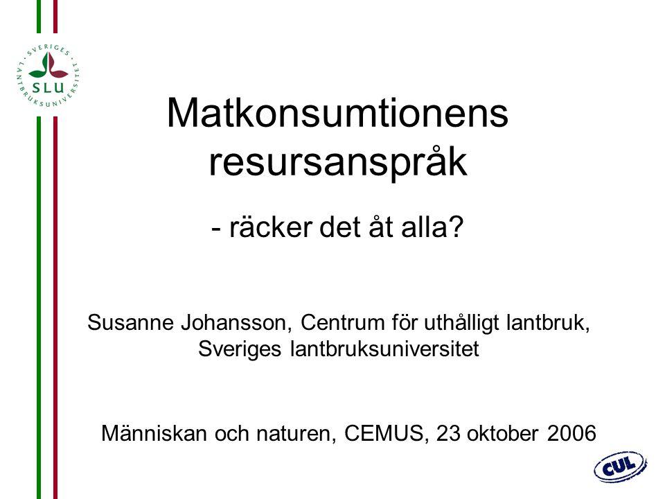 1 Matkonsumtionens resursanspråk - räcker det åt alla? Susanne Johansson, Centrum för uthålligt lantbruk, Sveriges lantbruksuniversitet Människan och