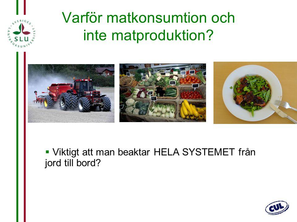 2 Varför matkonsumtion och inte matproduktion?  Viktigt att man beaktar HELA SYSTEMET från jord till bord?