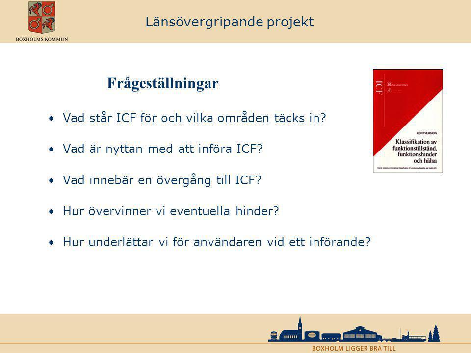 Länsövergripande projekt Frågeställningar Vad står ICF för och vilka områden täcks in? Vad är nyttan med att införa ICF? Vad innebär en övergång till