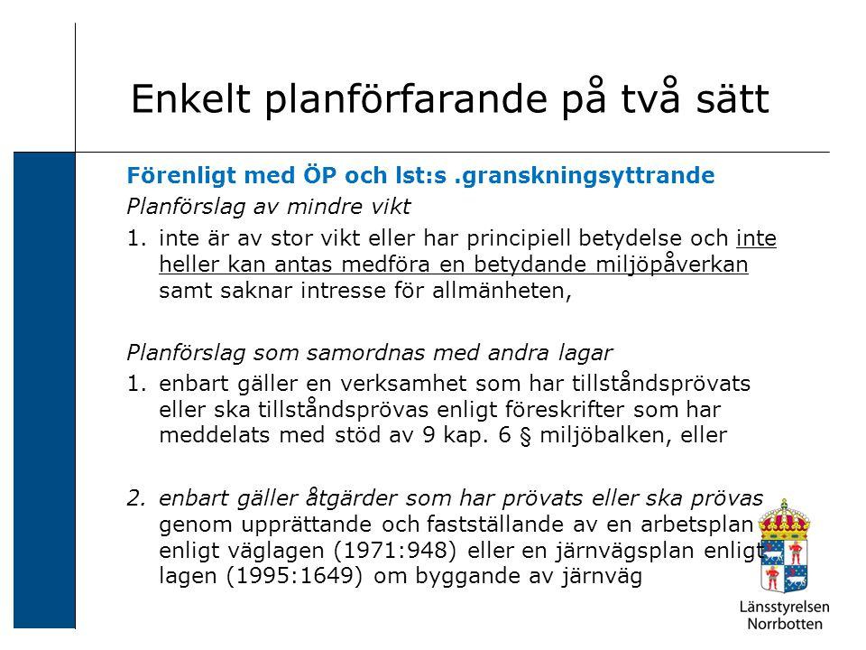 Enkelt planförfarande på två sätt Förenligt med ÖP och lst:s.granskningsyttrande Planförslag av mindre vikt 1.inte är av stor vikt eller har principiell betydelse och inte heller kan antas medföra en betydande miljöpåverkan samt saknar intresse för allmänheten, Planförslag som samordnas med andra lagar 1.enbart gäller en verksamhet som har tillståndsprövats eller ska tillståndsprövas enligt föreskrifter som har meddelats med stöd av 9 kap.